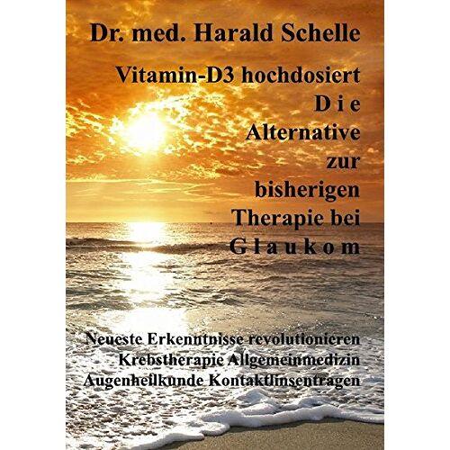 Schelle, Dr.Med. Harald - Vitamin-D3 hochdosiert D i e Alternative zur bisherigen Therapie bei G l a u k o m - Preis vom 12.09.2021 04:56:52 h