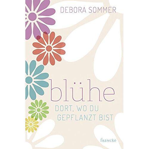 Debora Sommer - Blühe dort, wo du gepflanzt bist - Preis vom 29.07.2021 04:48:49 h