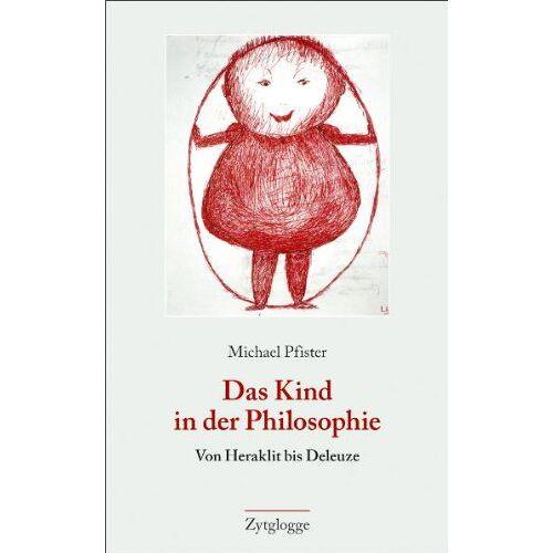 Michael Pfister - Das Kind in der Philosophie: Von Heraklit bis Deleuze - Preis vom 22.06.2021 04:48:15 h