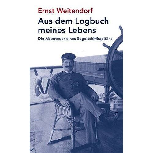 Ernst Weitendorf - Aus dem Logbuch meines Lebens: Die Abenteuer eines Segelschiffskapitäns - Preis vom 12.06.2021 04:48:00 h