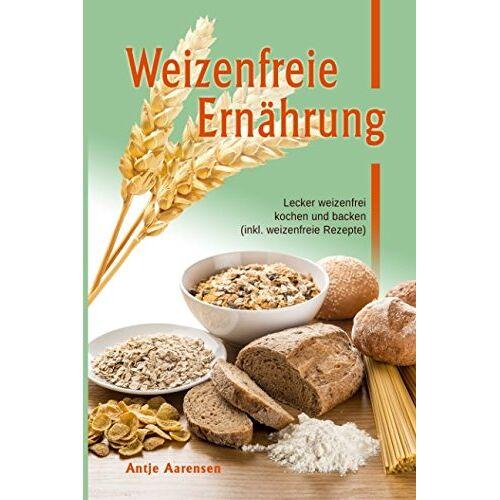 Antje Aarensen - Weizenfreie Ernährung: Lecker weizenfrei kochen und backen (inkl. weizenfreie Rezepte) - Preis vom 11.06.2021 04:46:58 h