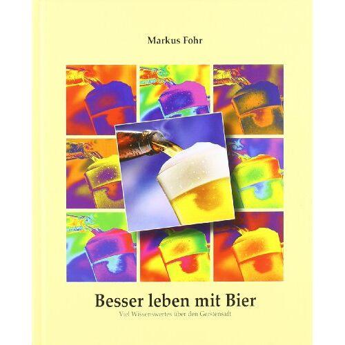 Markus Fohr - Besser leben mit Bier: Viel Wissenswertes über den Gerstensaft - Preis vom 17.06.2021 04:48:08 h