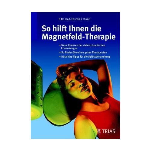 Christian Thuile - So hilft Ihnen die Magnetfeld- Therapie - Preis vom 24.07.2021 04:46:39 h