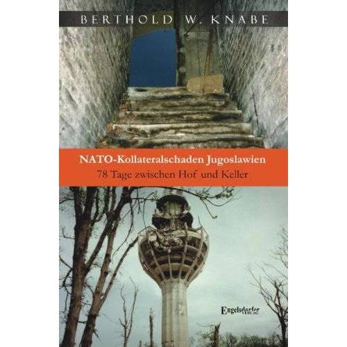 Berthold W. Knabe - NATO-Kollateralschaden Jugoslawien: 78 Tage zwischen Hof und Keller - Preis vom 24.07.2021 04:46:39 h