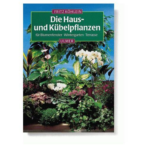 Fritz Köhlein - Die Hauspflanzen und Kübelpflanzen für Blumenfenster, Wintergarten, Terrasse - Preis vom 14.06.2021 04:47:09 h