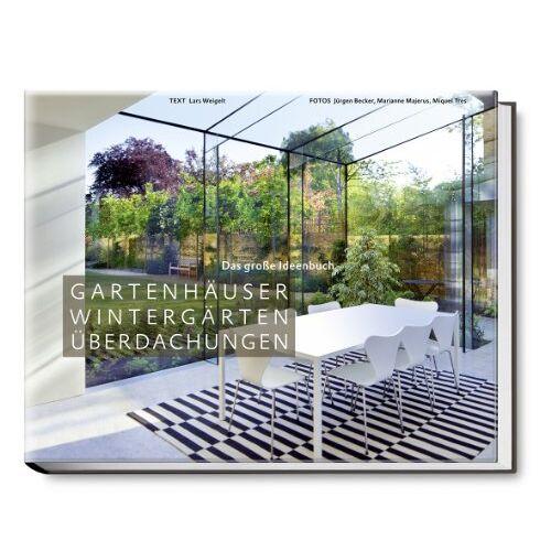 Lars Weigelt - Gartenhäuser, Wintergärten, Überdachungen - Das große Ideenbuch - Preis vom 17.05.2021 04:44:08 h