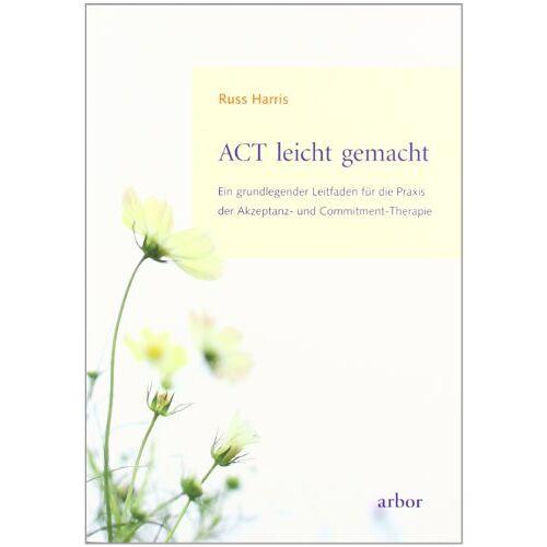 Russ Harris - ACT leicht gemacht: Ein grundlegender Leitfaden für die Praxis der Akzeptanz- und Commitment-Therapie - Preis vom 24.07.2021 04:46:39 h