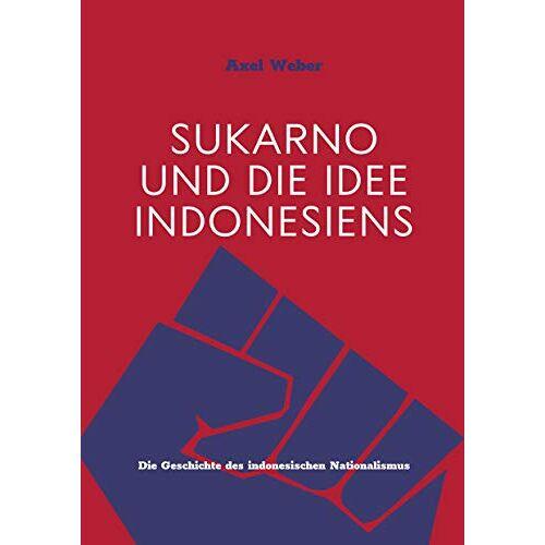 Axel Weber - Sukarno und die Idee Indonesiens: Die Geschichte des indonesischen Nationalismus - Preis vom 27.07.2021 04:46:51 h
