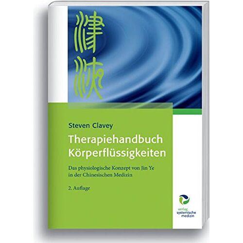 Steven Clavey - Therapiehandbuch Körperflüssigkeiten: Das physiologische Konzept von Jin Ye in der Chinesischen Medizin - Preis vom 08.09.2021 04:53:49 h