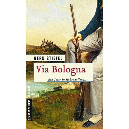 Gerd Stiefel - Via Bologna: Ein Toter in Hohenzollern (Historische Romane im GMEINER-Verlag) - Preis vom 14.06.2021 04:47:09 h