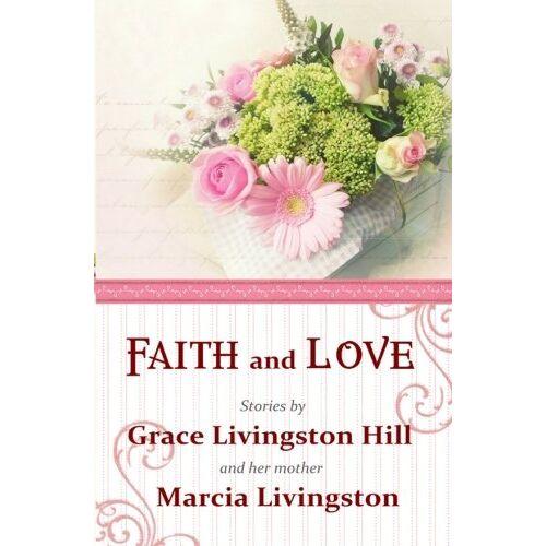 Hill, Grace Livingston - Faith and Love: Stories by Grace Livingston Hill and her mother Marcia Livingston - Preis vom 13.06.2021 04:45:58 h