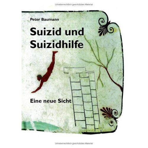Peter Baumann - Suizid und Suizidhilfe: Eine neue Sicht - Preis vom 19.06.2021 04:48:54 h