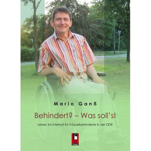 Mario Ganß - Behindert? - Was soll's!: Leben im Internat für Körperbehinderte in der DDR - Preis vom 26.07.2021 04:48:14 h