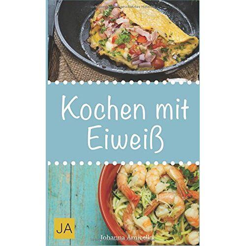 Johanna Amicella - Kochen mit Eiweiß: Einfache und leckere Rezepte mit viel Protein für den Muskelaufbau und zum Abnehmen - Preis vom 28.07.2021 04:47:08 h