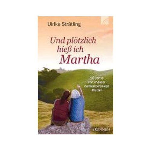 Ulrike Strätling - Und plötzlich hieß ich Martha: Zehn Jahre mit meiner demenzkranken Mutter - Preis vom 23.07.2021 04:48:01 h