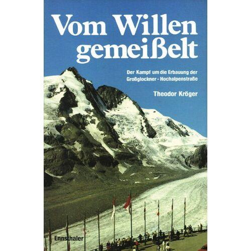 Theodor Kröger - Vom Willen gemeisselt: Der Kampf um die Erbauung der Grossglockner-Hochalpenstrasse - Preis vom 19.06.2021 04:48:54 h