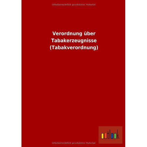 ohne Autor - Verordnung über Tabakerzeugnisse (Tabakverordnung) - Preis vom 16.05.2021 04:43:40 h