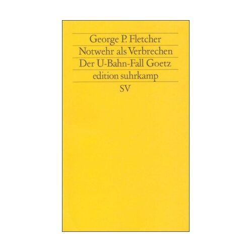 Fletcher, George P. - Notwehr als Verbrechen: Der U-Bahn-Fall Goetz (edition suhrkamp) - Preis vom 18.05.2021 04:45:01 h