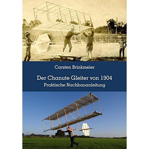Carsten Brinkmeier - Der Chanute Gleiter von 1904: Praktische Nachbauanleitung - Preis vom 19.06.2021 04:48:54 h