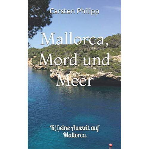 Carsten Philipp - Mallorca, Mord und Meer: K(l)eine Auszeit auf Mallorca (Mallorca - Krimis, Band 3) - Preis vom 09.09.2021 04:54:33 h