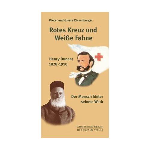 Dieter Riesenberger - Rotes Kreuz und Weiße Fahne: Henry Dunant 1828-1910 - Der Mensch hinter seinem Werk - Preis vom 15.06.2021 04:47:52 h