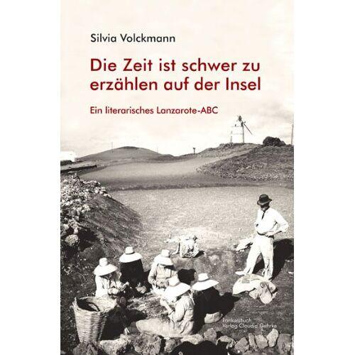 Silvia Volckmann - Lanzarote-ABC Literarisches Lanzarote-ABC: Die Zeit ist schwer zu erzählen auf der Insel: Ein literarisches Lanzarote-ABC - Preis vom 02.08.2021 04:48:42 h