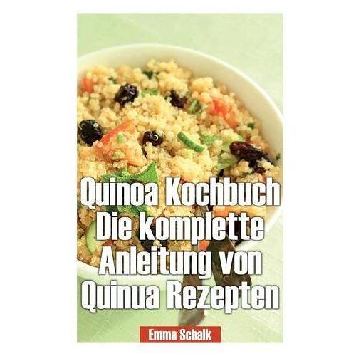 Emma Schalk - Quinoa Kochbuch Die Komplette Anleitung Von Quinua Rezepten - Preis vom 15.06.2021 04:47:52 h