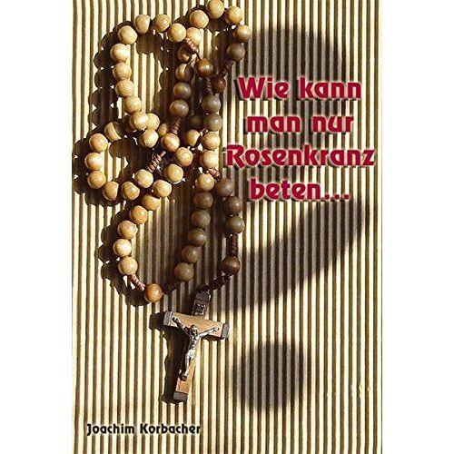 Joachim Korbacher - Wie kann man nur Rosenkranz beten ... - Preis vom 09.06.2021 04:47:15 h