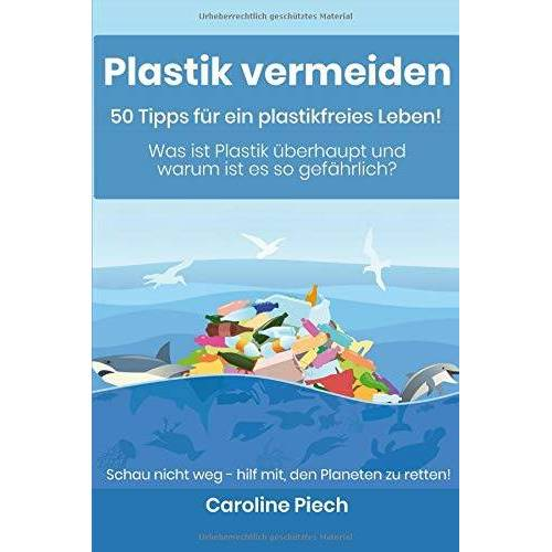 Caroline Piech - Plastik vermeiden - 50 Tipps für ein plastikfreies Leben: Was ist Plastik überhaupt und warum ist es so gefährlich? - Preis vom 19.06.2021 04:48:54 h