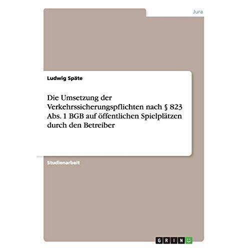 Ludwig Späte - Die Umsetzung der Verkehrssicherungspflichten nach § 823 Abs. 1 BGB auf öffentlichen Spielplätzen durch den Betreiber - Preis vom 15.06.2021 04:47:52 h