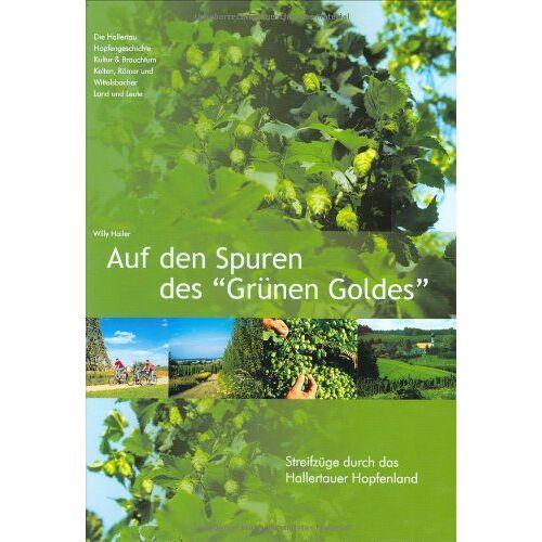 Willy Hailer - Auf den Spuren des Grünen Goldes: Streifzüge durch das Hallertauer Hopfenland - Preis vom 17.06.2021 04:48:08 h