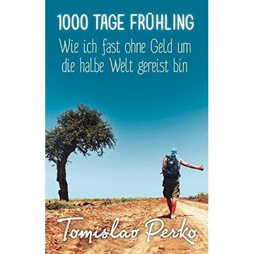 Tomislav Perko - 1000 Tage Frühling: Wie ich fast ohne Geld um die halbe Welt gereist bin - Preis vom 19.06.2021 04:48:54 h