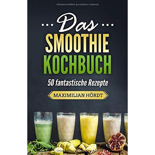 Maximilian Hördt - Das Smoothie Kochbuch - 50 fantastische Rezepte (Smoothies zum Abnehmen, Band 3) - Preis vom 15.06.2021 04:47:52 h