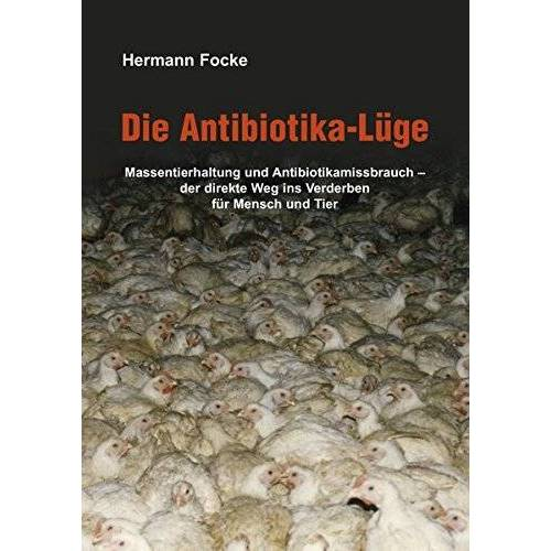 Hermann Focke - Die Antibiotika-Lüge: Massentierhaltung und Antibiotikamissbrauch - der direkte Weg ins Verderben für Mensch und Tier - Preis vom 21.06.2021 04:48:19 h