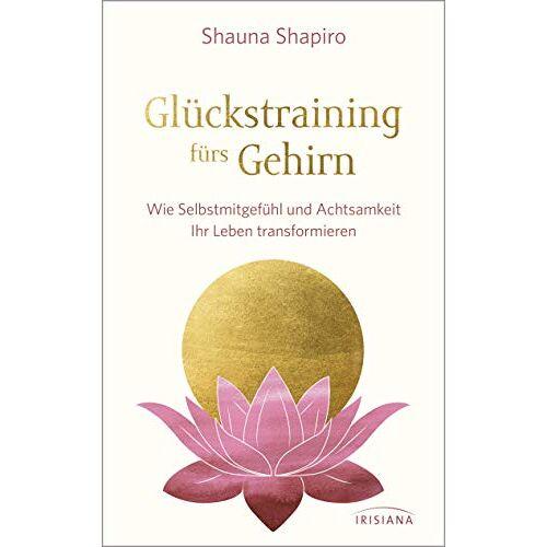 Shauna Shapiro - Glückstraining fürs Gehirn: Wie Selbstmitgefühl und Achtsamkeit Ihr Leben transformieren - Preis vom 19.06.2021 04:48:54 h
