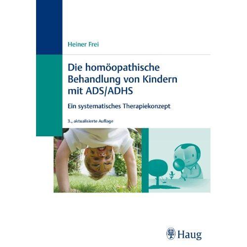 Heiner Frei - Homöopathische Behandlung von Kindern mit ADS / ADHS: Ein systemisches Therapiekonzept - Preis vom 17.09.2021 04:57:06 h