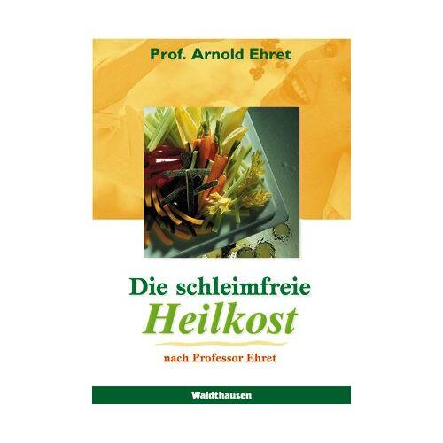 Arnold Ehret - Die schleimfreie Heilkost: Für alle, die gesund werden und gesund bleiben wollen. Eine Methode, sich 'gesund zu essen' - Preis vom 13.06.2021 04:45:58 h