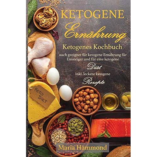 Maria Hammond - Ketogene Ernährung: Ketogenes Kochbuch auch geeignet für ketogene Ernährung für Einsteiger und für eine ketogene Diät inkl. leckere ketogene Rezepte - Preis vom 17.06.2021 04:48:08 h