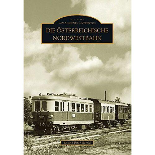Herold, Roland P. - Die Österreichische Nordwestbahn - Preis vom 16.06.2021 04:47:02 h