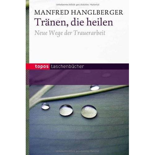 Manfred Hanglberger - Tränen, die heilen: Neue Wege der Trauerarbeit - Preis vom 12.10.2021 04:55:55 h