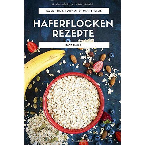 Dana Maier - Haferflocken Rezepte: Das Haferflocken Rezeptbuch mit leckeren und gesunden Haferflocken Gerichten für mehr Energie im Alltag - Preis vom 22.06.2021 04:48:15 h