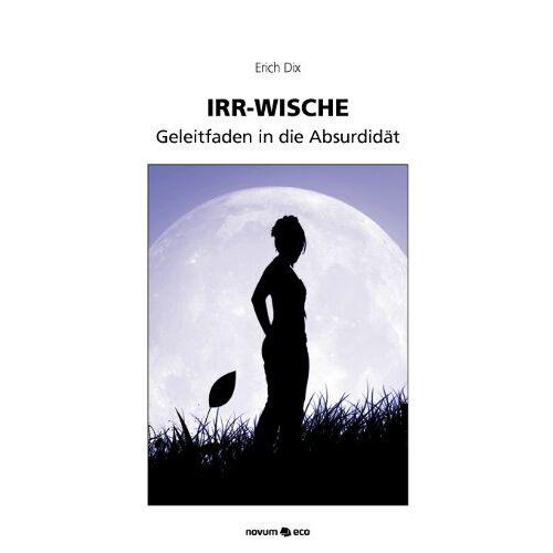Erich Dix - Irr-Wische: Geleitfaden in die Absurdität: Geleitfaden in die Absurdidät - Preis vom 17.09.2021 04:57:06 h