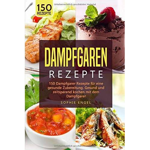 Sophie Engel - DAMPFGRAREN REZEPTE: 150 Dampfgarer Rezepte für eine gesunde Zubereitung. Gesund und zeitsparend kochen mit dem Dampfgarer. (Dampfgaren Rezepte, Band 2) - Preis vom 17.06.2021 04:48:08 h