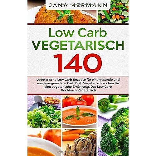 Jana Hermann - Low Carb Vegetarisch: 140 vegetarische Low Carb Rezepte für eine gesunde und ausgewogene Low Carb Diät. Vegetarisch kochen für eine vegetarische Ernährung. Das Low Carb Kochbuch Vegetarisch. - Preis vom 22.06.2021 04:48:15 h