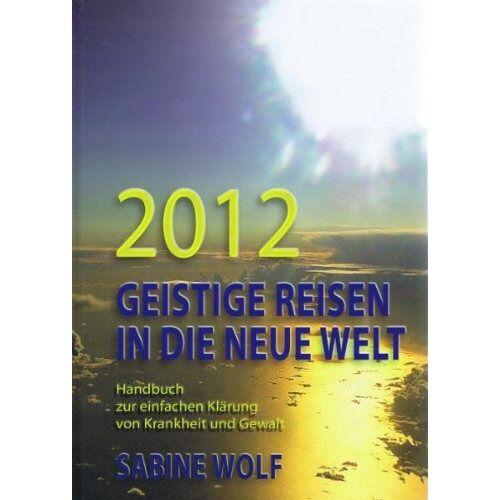 Sabine Wolf - 2012 Geistige Reisen in die neue Welt: Handbuch zur einfachen Klärung von Krankheit und Gewalt - Preis vom 28.07.2021 04:47:08 h