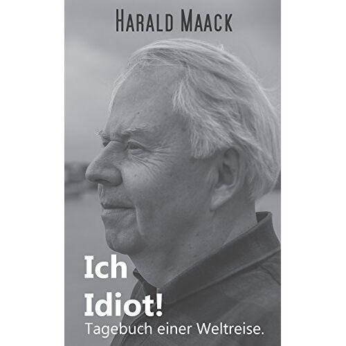 Harald Maack - Ich Idiot! Tagebuch einer Weltreise - Preis vom 18.06.2021 04:47:54 h