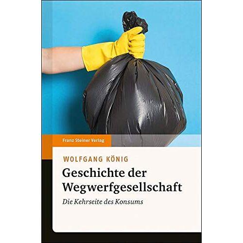 Wolfgang König - Geschichte der Wegwerfgesellschaft: Die Kehrseite des Konsums - Preis vom 13.10.2021 04:51:42 h