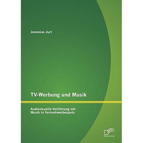 Jeremias Jurt - Tv-Werbung und Musik: Audiovisuelle Verführung mit Musik in Fernsehwerbespots - Preis vom 21.06.2021 04:48:19 h