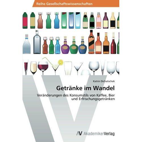 Katrin Dichatschek - Getränke im Wandel: Veränderungen des Konsumstils von Kaffee, Bier und Erfrischungsgetränken - Preis vom 02.08.2021 04:48:42 h