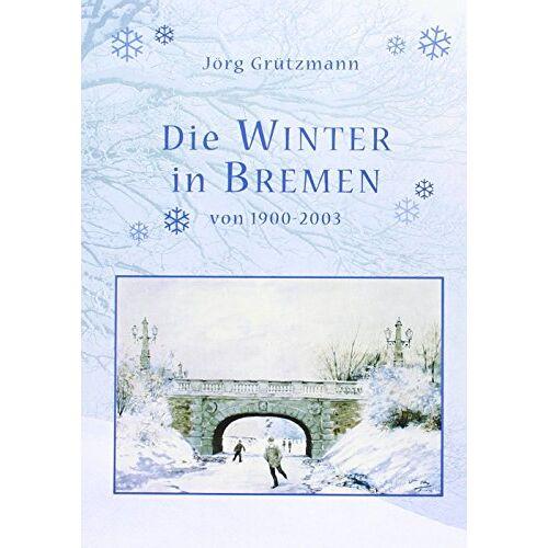 Jörg Grützmann - Die Winter in Bremen: Von 1900-2003 - Preis vom 22.06.2021 04:48:15 h
